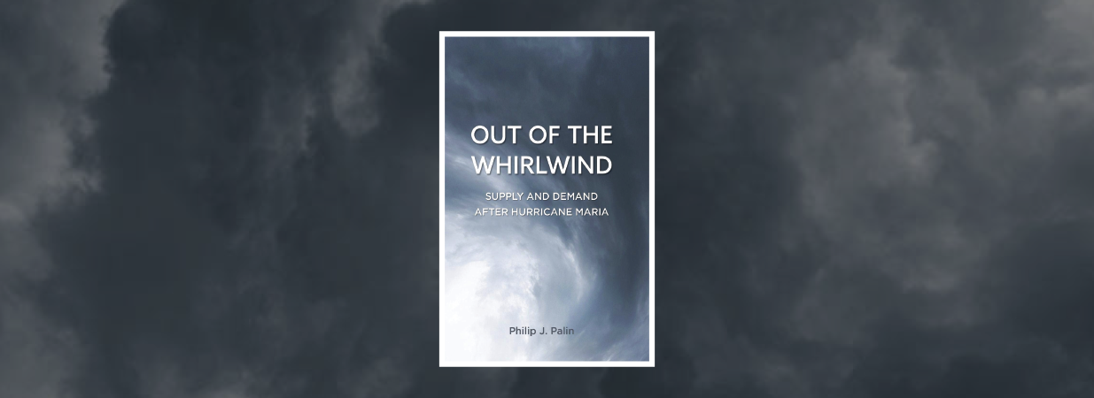 Book Review: <em>Out of the Whirlwind; Supply and Demand After Hurricane Maria</em> by Philip J. Palin